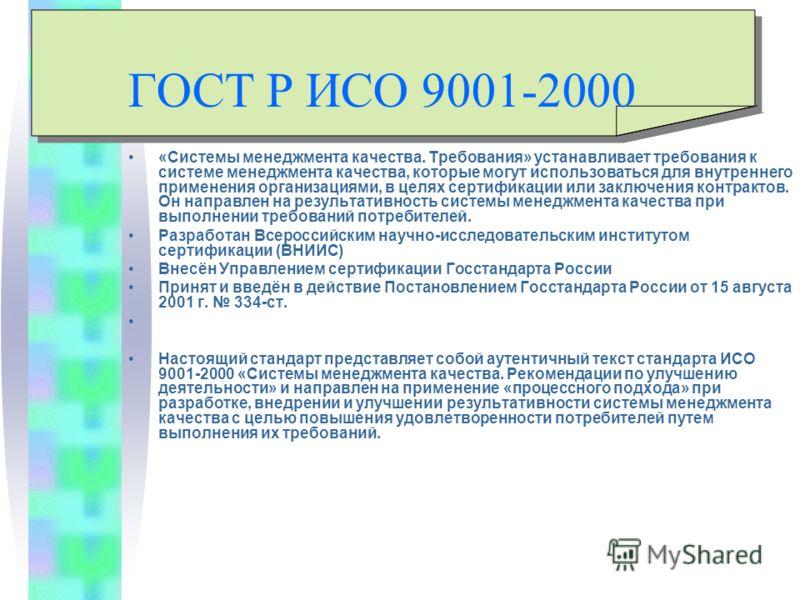ГОСТ Р ИСО 9001-2000 «Системы менеджмента качества. Требования» устанавливает требования к системе менеджмента качества, которые могут использоваться для внутреннего применения организациями, в целях сертификации или заключения контрактов. Он направл