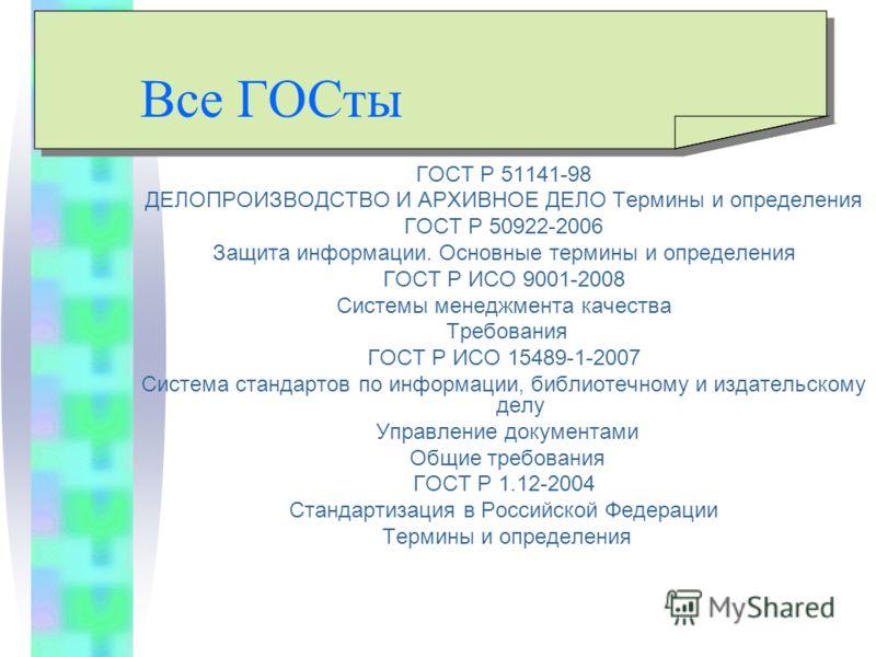 Все ГОСты ГОСТ Р 51141-98 ДЕЛОПРОИЗВОДСТВО И АРХИВНОЕ ДЕЛО Термины и определения ГОСТ Р 50922-2006 Защита информации. Основные термины и определения ГОСТ Р ИСО 9001-2008 Системы менеджмента качества Требования ГОСТ Р ИСО 15489-1-2007 Система стандарт