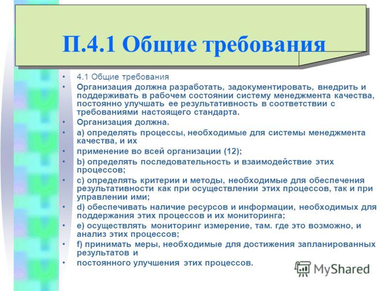 П.4.1 Общие требования 4.1 Общие требования Организация должна разработать, задокументировать, внедрить и поддерживать в рабочем состоянии систему менеджмента качества, постоянно улучшать ее результативность в соответствии с требованиями настоящего с