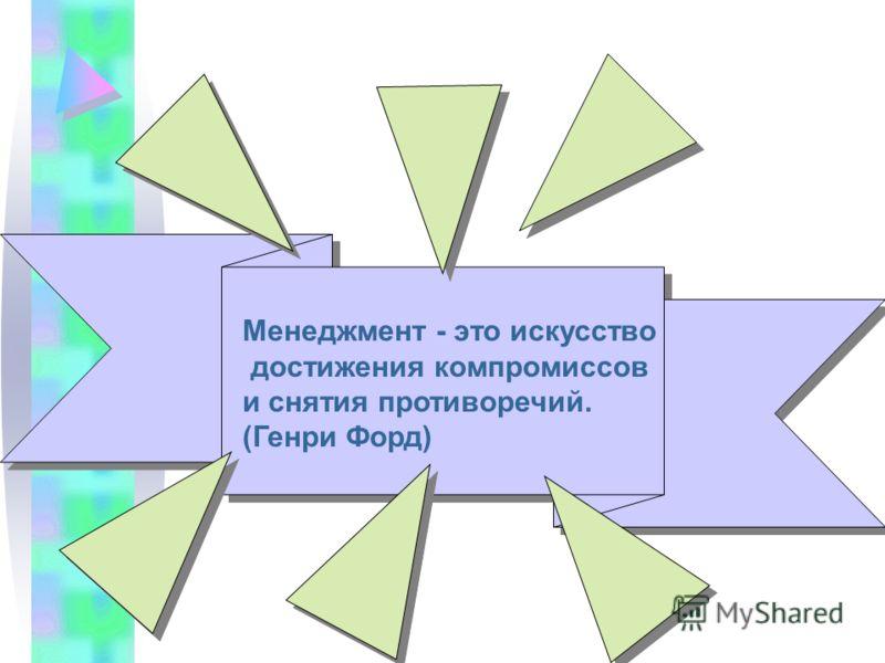 Менеджмент - это искусство достижения компромиссов и снятия противоречий. (Генри Форд)