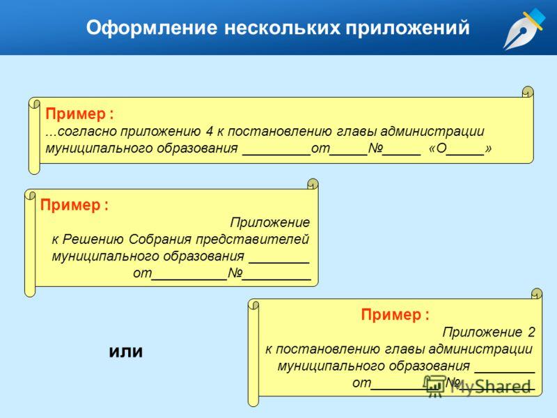 Оформление нескольких приложений Пример :...согласно приложению 4 к постановлению главы администрации муниципального образования _________от__________ «О_____» Пример : Приложение к Решению Собрания представителей муниципального образования ________