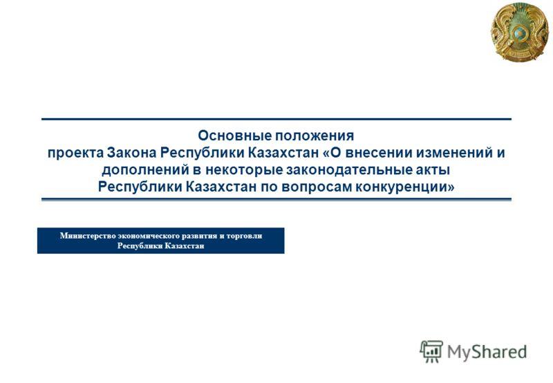 Министерство экономического развития и торговли Республики Казахстан Основные положения проекта Закона Республики Казахстан «О внесении изменений и дополнений в некоторые законодательные акты Республики Казахстан по вопросам конкуренции»
