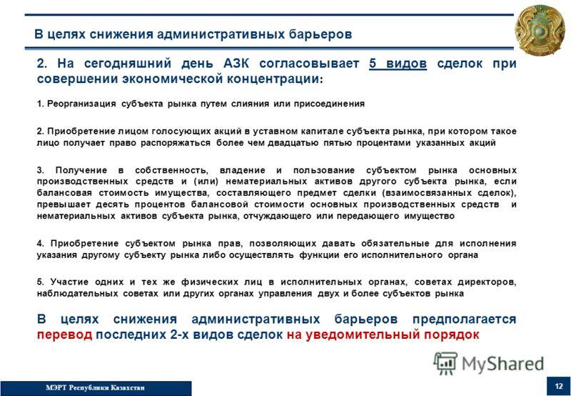 МЭРТ Республики Казахстан 12 В целях снижения административных барьеров 2. На сегодняшний день АЗК согласовывает 5 видов сделок при совершении экономической концентрации : 1. Реорганизация субъекта рынка путем слияния или присоединения 2. Приобретени