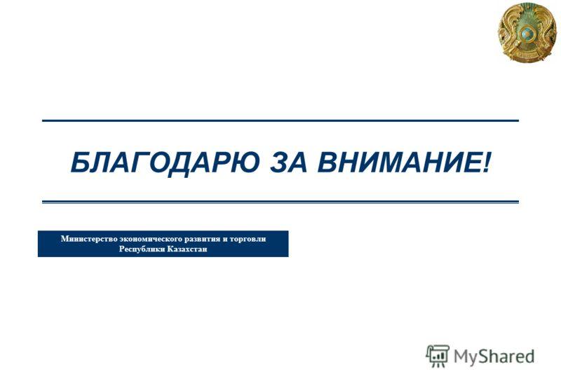 Министерство экономического развития и торговли Республики Казахстан БЛАГОДАРЮ ЗА ВНИМАНИЕ!