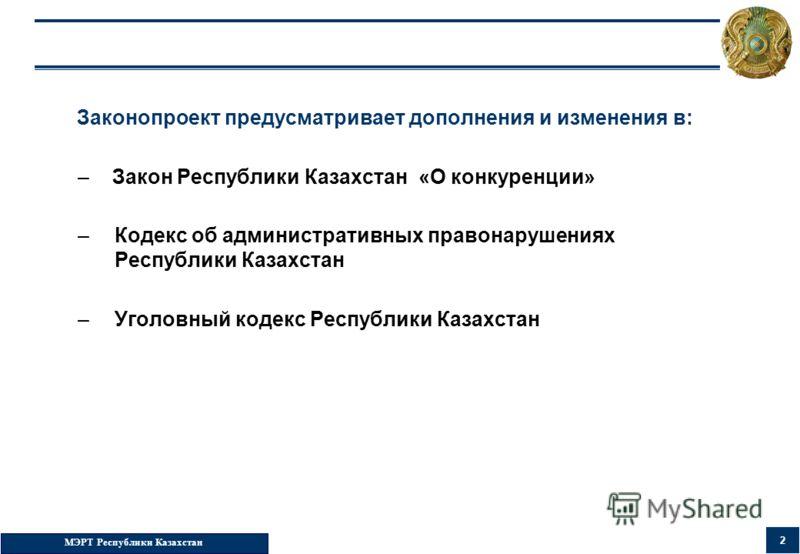 МЭРТ Республики Казахстан 2 Законопроект предусматривает дополнения и изменения в: – Закон Республики Казахстан «О конкуренции» –Кодекс об административных правонарушениях Республики Казахстан –Уголовный кодекс Республики Казахстан