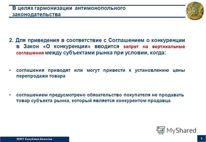 МЭРТ Республики Казахстан 5 В целях гармонизации антимонопольного законодательства 2. Для приведения в соответствие с Соглашением о конкуренции в Закон «О конкуренции» вводится запрет на вертикальные соглашения между субъектами рынка при условии, ког