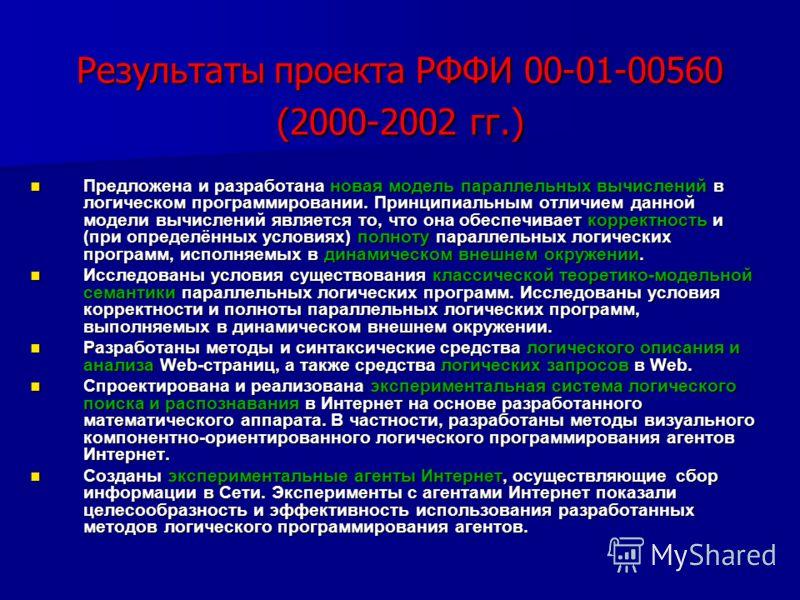 Результаты проекта РФФИ 00-01-00560 (2000-2002 гг.) Предложена и разработана новая модель параллельных вычислений в логическом программировании. Принципиальным отличием данной модели вычислений является то, что она обеспечивает корректность и (при оп