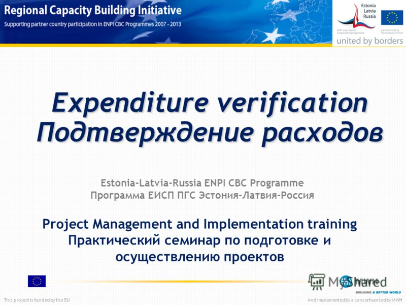 This project is funded by the EUAnd implemented by a consortium led by MWH Expenditure verification Подтверждение расходов Project Management and Implementation training Практический семинар по подготовке и осуществлению проектов Estonia-Latvia-Russi