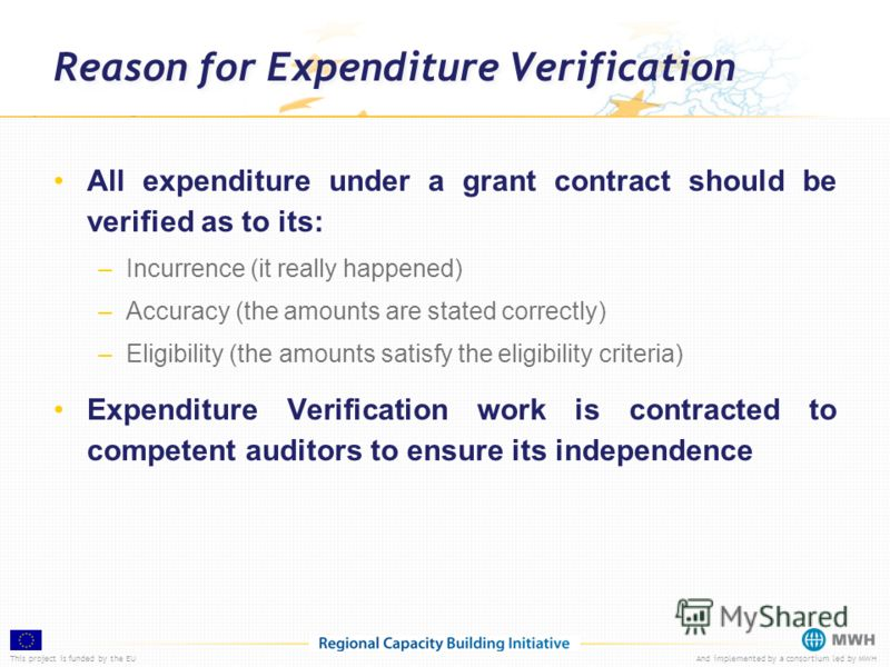 This project is funded by the EUAnd implemented by a consortium led by MWH Reason for Expenditure Verification All expenditure under a grant contract should be verified as to its: –Incurrence (it really happened) –Accuracy (the amounts are stated cor