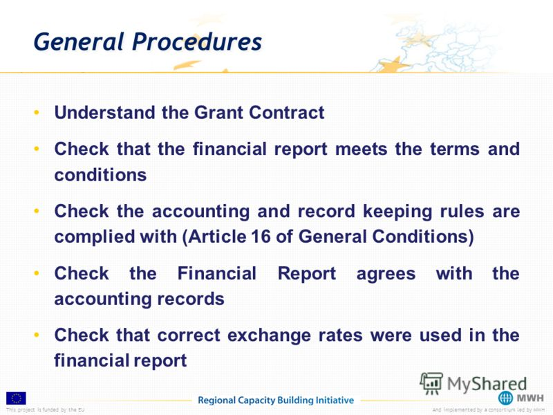 This project is funded by the EUAnd implemented by a consortium led by MWH General Procedures Understand the Grant Contract Check that the financial report meets the terms and conditions Check the accounting and record keeping rules are complied with