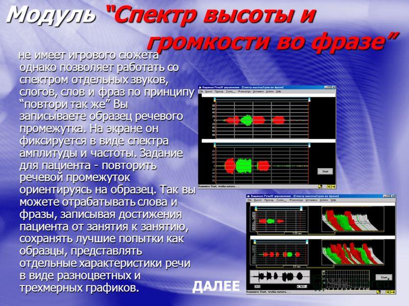 Модуль Спектр высоты и громкости во фразе не имеет игрового сюжета однако позволяет работать со спектром отдельных звуков, слогов, слов и фраз по принципу повтори так же Вы записываете образец речевого промежутка. На экране он фиксируется в виде спек