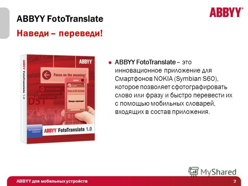 ABBYY для мобильных устройств 2 Наведи – переведи! ABBYY FotoTranslate ABBYY FotoTranslate – это инновационное приложение для Смартфонов NOKIA (Symbian S60), которое позволяет сфотографировать слово или фразу и быстро перевести их с помощью мобильных
