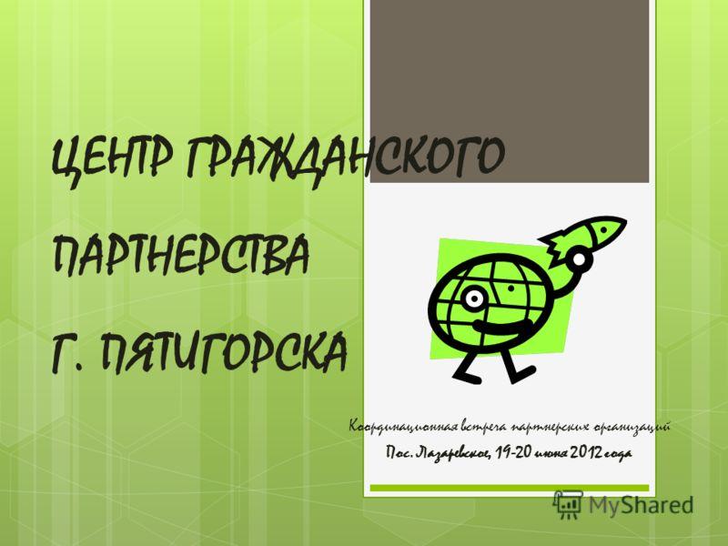 ЦЕНТР ГРАЖДАНСКОГО ПАРТНЕРСТВА Г. ПЯТИГОРСКА Координационная встреча партнерских организаций Пос. Лазаревское, 19-20 июня 2012 года