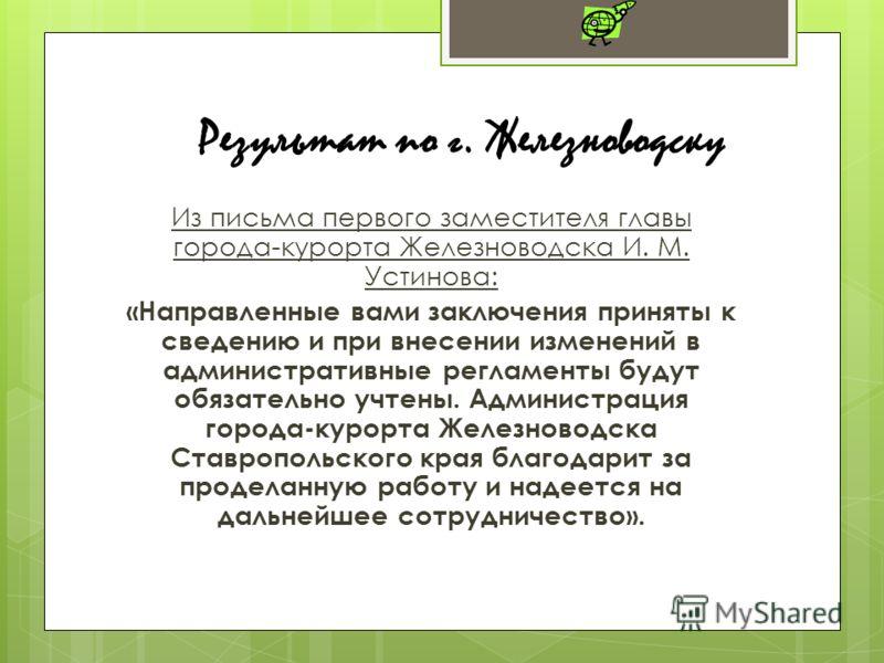 Из письма первого заместителя главы города-курорта Железноводска И. М. Устинова: «Направленные вами заключения приняты к сведению и при внесении изменений в административные регламенты будут обязательно учтены. Администрация города-курорта Железновод