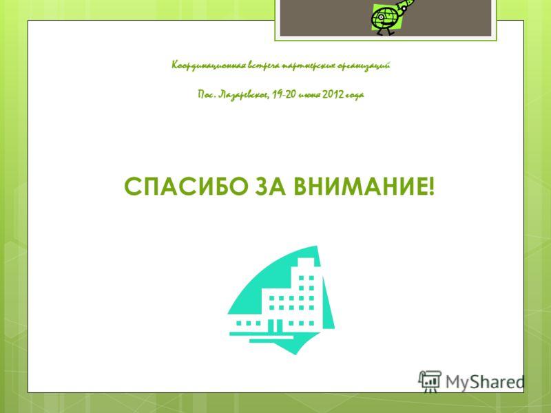 Координационная встреча партнерских организаций Пос. Лазаревское, 19-20 июня 2012 года СПАСИБО ЗА ВНИМАНИЕ!