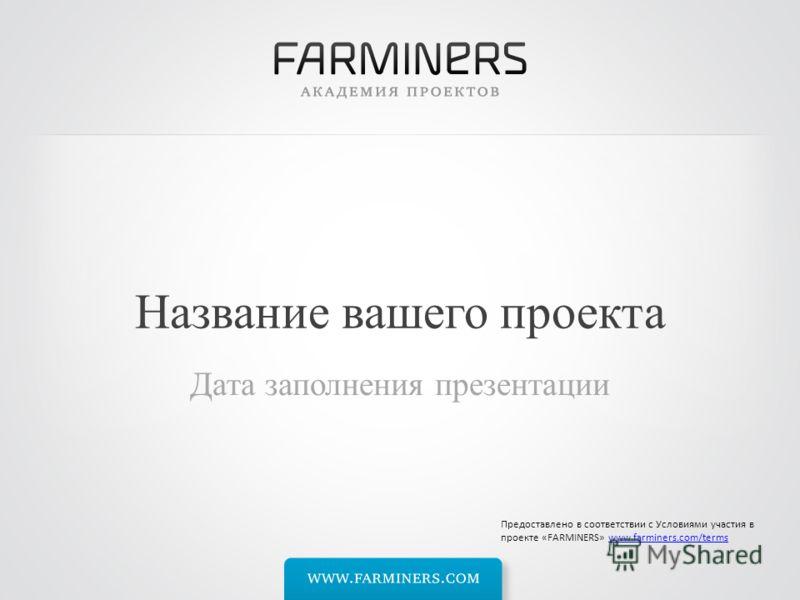 Название вашего проекта Дата заполнения презентации Предоставлено в соответствии с Условиями участия в проекте «FARMINERS» www.farminers.com/termswww.farminers.com/terms