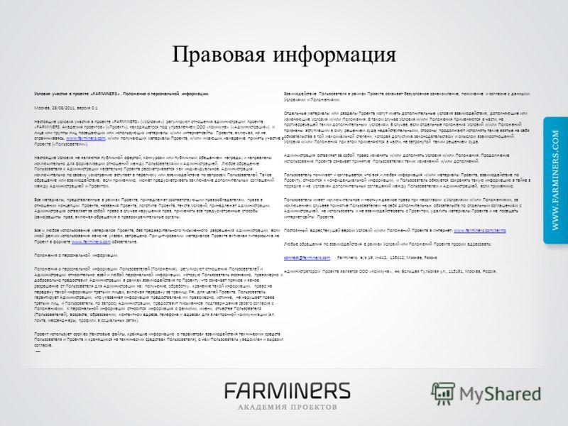 Правовая информация Условия участия в проекте «FARMINERS». Положения о персональной информации. Москва, 28/08/2011, версия 0.1 Настоящие условия участия в проекте «FARMINERS» («Условия») регулируют отношения администрации проекта «FARMINERS. Академия