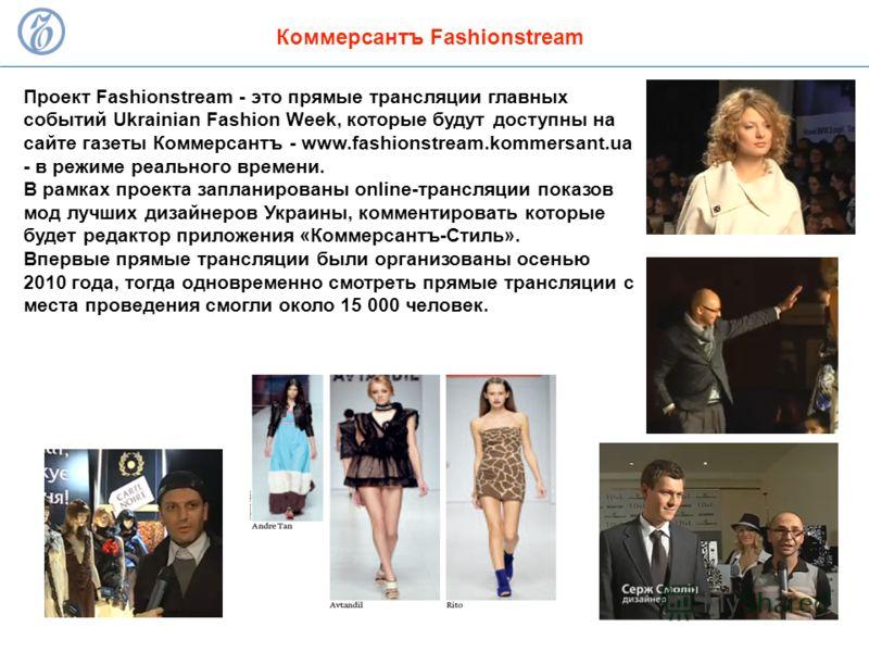 Проект Fashionstream - это прямые трансляции главных событий Ukrainian Fashion Week, которые будут доступны на сайте газеты Коммерсантъ - www.fashionstream.kommersant.ua - в режиме реального времени. В рамках проекта запланированы online-трансляции п