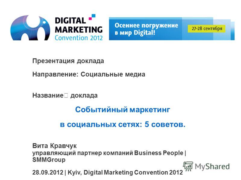 Презентация доклада Направление: Социальные медиа Название доклада Событийный маркетинг в социальных сетях: 5 советов. Вита Кравчук управляющий партнер компаний Business People | SMMGroup 28.09.2012 | Kyiv, Digital Marketing Convention 2012