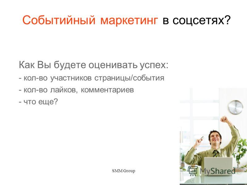 SMM Group3 Событийный маркетинг в соцсетях? Как Вы будете оценивать успех: - кол-во участников страницы/события - кол-во лайков, комментариев - что еще?