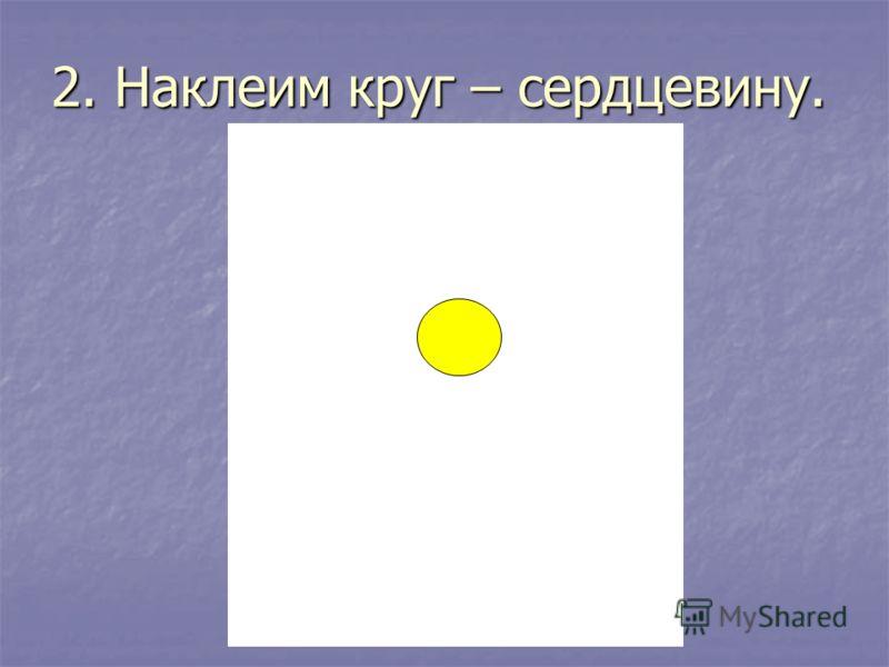 2. Наклеим круг – сердцевину.