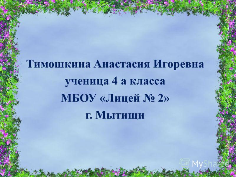 Тимошкина Анастасия Игоревна ученица 4 а класса МБОУ « Лицей 2» г. Мытищи