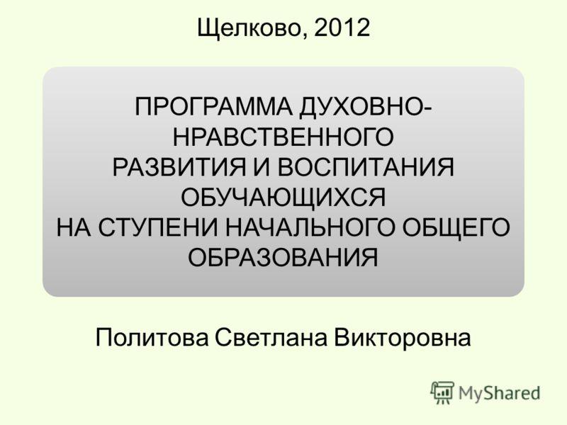 ПРОГРАММА ДУХОВНО- НРАВСТВЕННОГО РАЗВИТИЯ И ВОСПИТАНИЯ ОБУЧАЮЩИХСЯ НА СТУПЕНИ НАЧАЛЬНОГО ОБЩЕГО ОБРАЗОВАНИЯ Щелково, 2012 Политова Светлана Викторовна