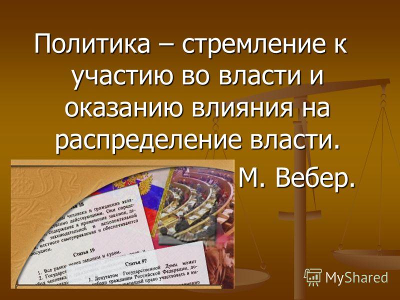 Политика – стремление к участию во власти и оказанию влияния на распределение власти. М. Вебер.
