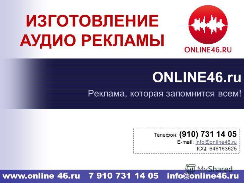 www.online 46.ru 7 910 731 14 05 info@online46.ru ONLINE46.ru Реклама, которая запомнится всем! Телефон: (910) 731 14 05 E-mail: info@online46.ru IСQ: 646163625 ИЗГОТОВЛЕНИЕ АУДИО РЕКЛАМЫ