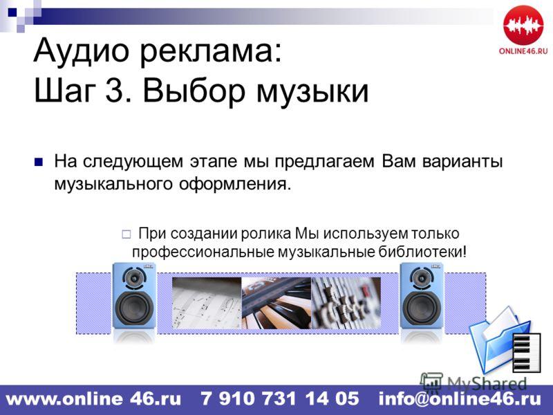 Аудио реклама: Шаг 3. Выбор музыки На следующем этапе мы предлагаем Вам варианты музыкального оформления. При создании ролика Мы используем только профессиональные музыкальные библиотеки! www.online 46.ru 7 910 731 14 05 info@online46.ru