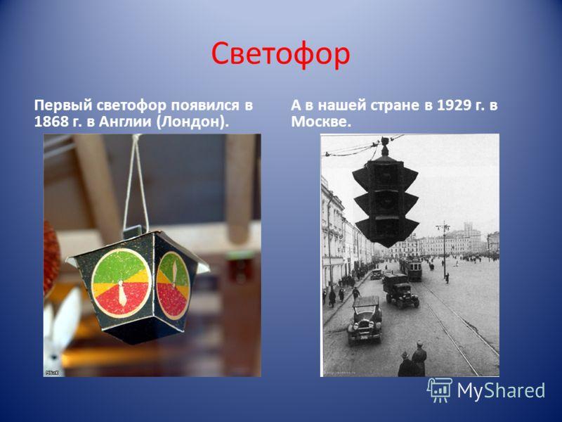 Светофор Первый светофор появился в 1868 г. в Англии (Лондон). А в нашей стране в 1929 г. в Москве.