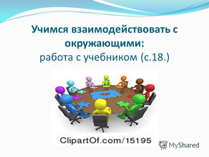 Учимся взаимодействовать с окружающими: работа с учебником (с.18.)