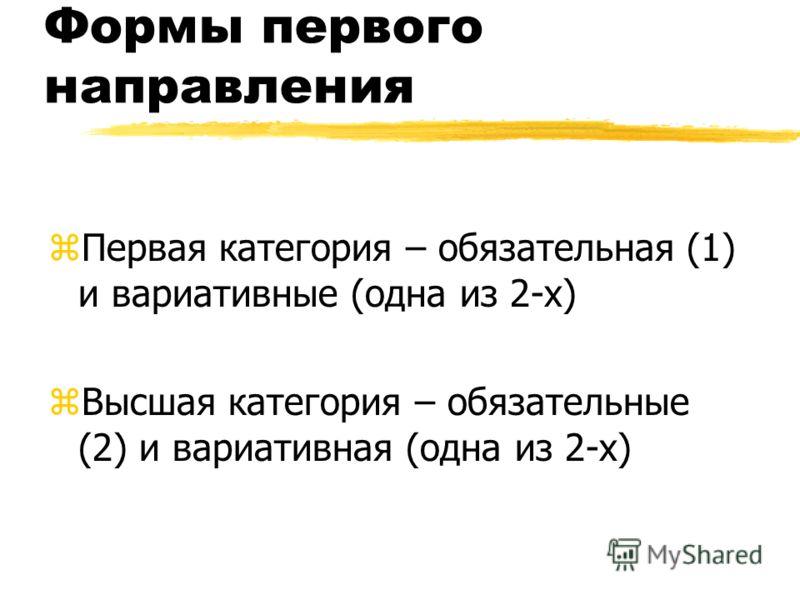 Формы первого направления zПервая категория – обязательная (1) и вариативные (одна из 2-х) zВысшая категория – обязательные (2) и вариативная (одна из 2-х)