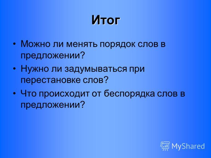 Итог Можно ли менять порядок слов в предложении? Нужно ли задумываться при перестановке слов? Что происходит от беспорядка слов в предложении?