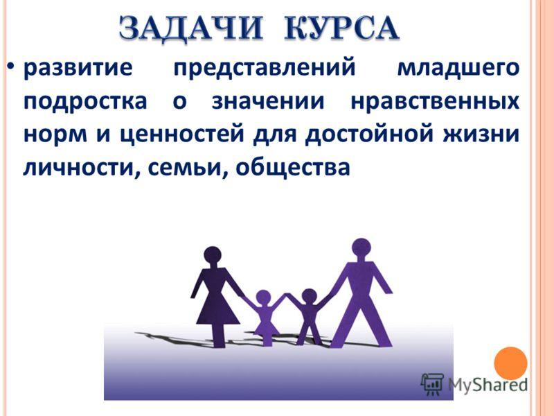 развитие представлений младшего подростка о значении нравственных норм и ценностей для достойной жизни личности, семьи, общества