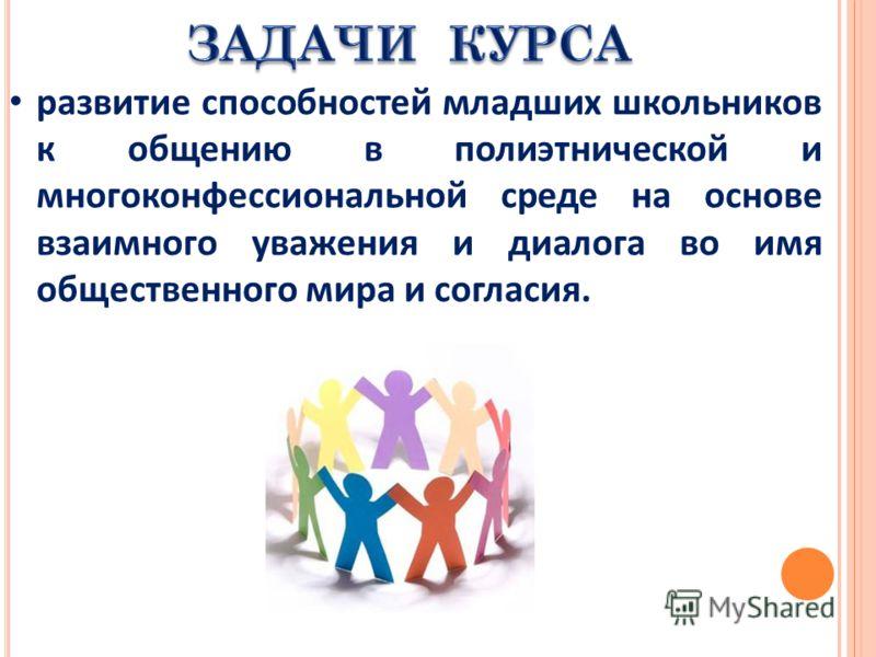 развитие способностей младших школьников к общению в полиэтнической и многоконфессиональной среде на основе взаимного уважения и диалога во имя общественного мира и согласия.