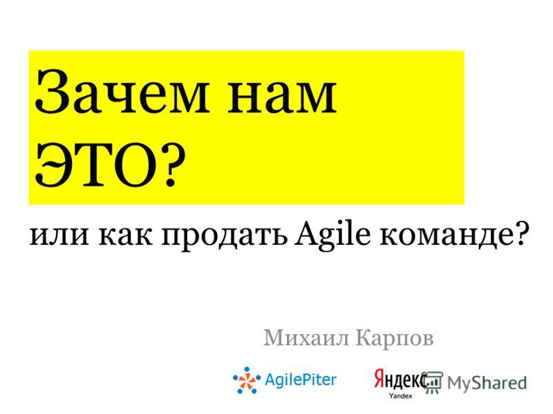 или как продать Agile команде? Михаил Карпов Зачем нам ЭТО?