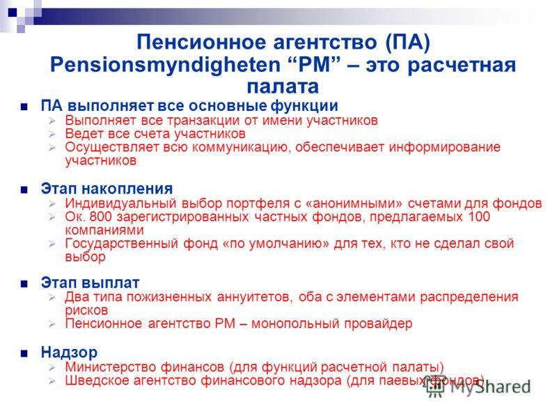 Пенсионное агентство (ПА) Pensionsmyndigheten PM – это расчетная палата ПА выполняет все основные функции Выполняет все транзакции от имени участников Ведет все счета участников Осуществляет всю коммуникацию, обеспечивает информирование участников Эт