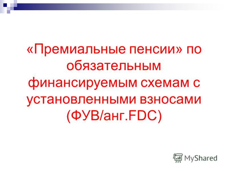 «Премиальные пенсии» по обязательным финансируемым схемам с установленными взносами (ФУВ/анг.FDC)