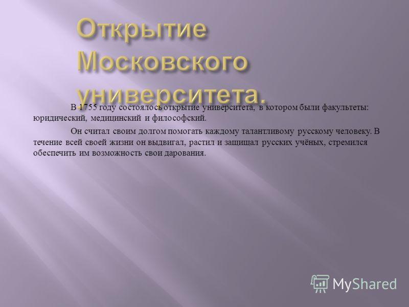В 1755 году состоялось открытие университета, в котором были факультеты : юридический, медицинский и философский. Он считал своим долгом помогать каждому талантливому русскому человеку. В течение всей своей жизни он выдвигал, растил и защищал русских