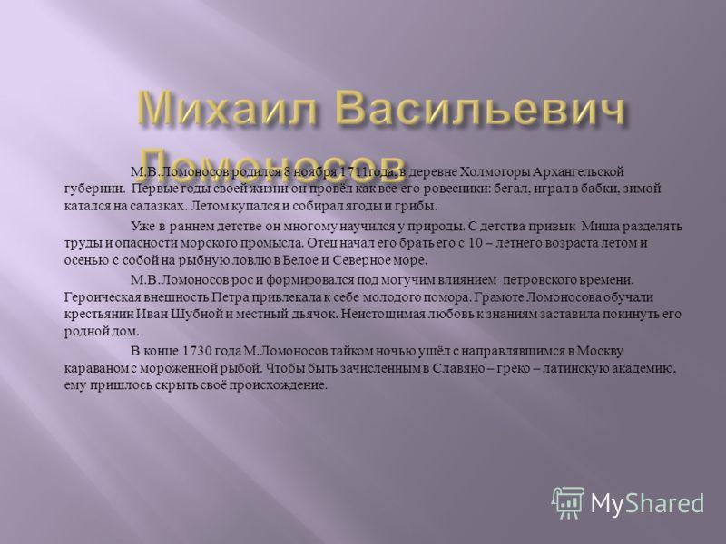 М. В. Ломоносов родился 8 ноября 1711 года, в деревне Холмогоры Архангельской губернии. Первые годы своей жизни он провёл как все его ровесники : бегал, играл в бабки, зимой катался на салазках. Летом купался и собирал ягоды и грибы. Уже в раннем дет