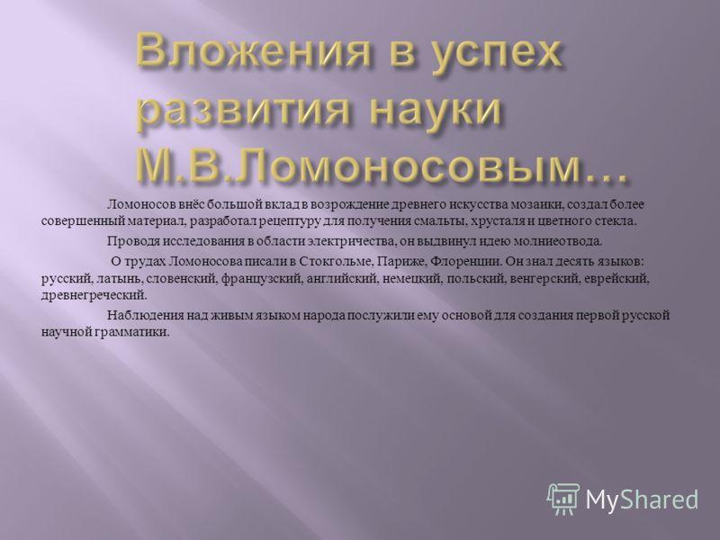 Ломоносов внёс большой вклад в возрождение древнего искусства мозаики, создал более совершенный материал, разработал рецептуру для получения смальты, хрусталя и цветного стекла. Проводя исследования в области электричества, он выдвинул идею молниеотв