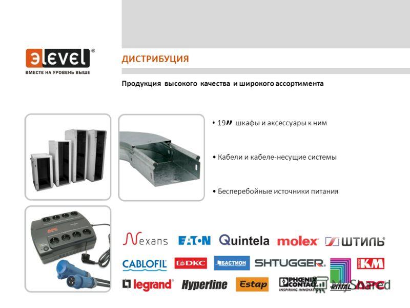 Продукция высокого качества и широкого ассортимента ДИСТРИБУЦИЯ 19 шкафы и аксессуары к ним Кабели и кабеле-несущие системы Бесперебойные источники питания