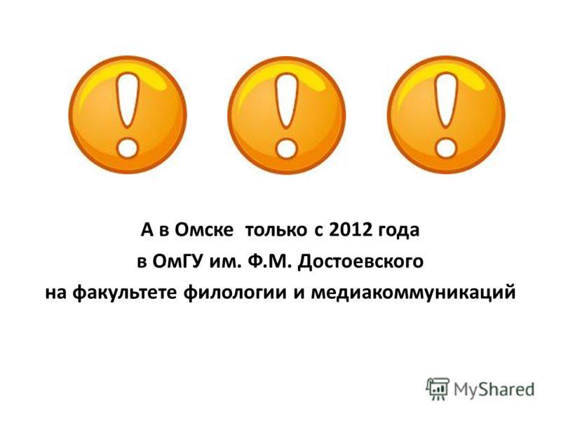 А в Омске только с 2012 года в ОмГУ им. Ф.М. Достоевского на факультете филологии и медиакоммуникаций