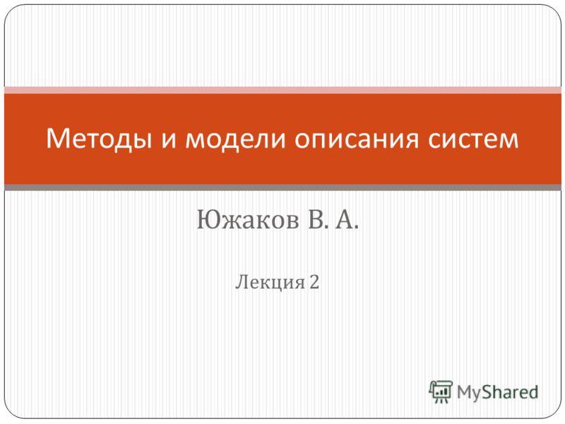 Южаков В. А. Лекция 2 Методы и модели описания систем