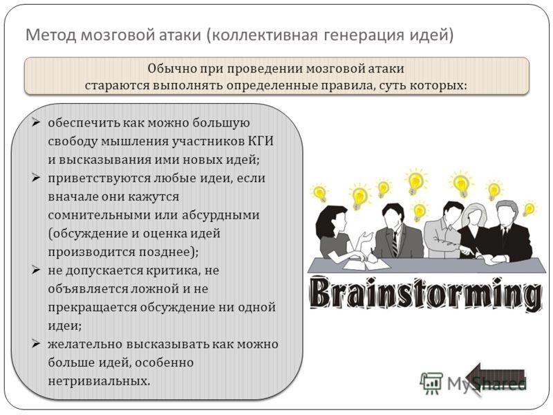 Метод мозговой атаки ( коллективная генерация идей ) Обычно при проведении мозговой атаки стараются выполнять определенные правила, суть которых : Обычно при проведении мозговой атаки стараются выполнять определенные правила, суть которых : обеспечит