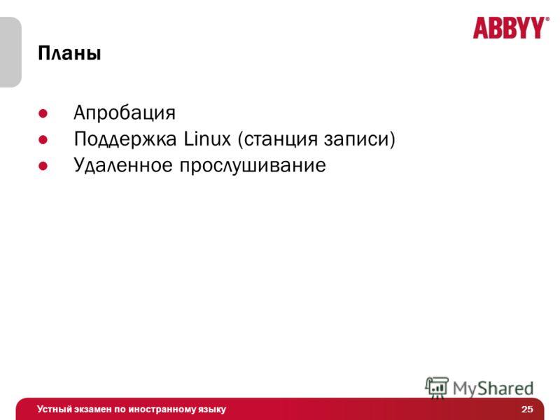 Устный экзамен по иностранному языку Планы Апробация Поддержка Linux (станция записи) Удаленное прослушивание 25