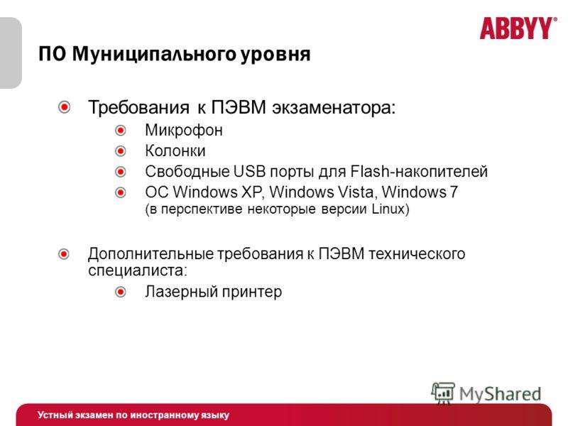 Устный экзамен по иностранному языку ПО Муниципального уровня Требования к ПЭВМ экзаменатора: Микрофон Колонки Свободные USB порты для Flash-накопителей ОС Windows XP, Windows Vista, Windows 7 (в перспективе некоторые версии Linux) Дополнительные тре