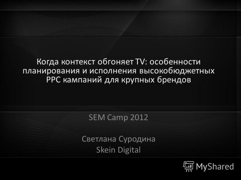 Когда PPC обгоняет ТV: особенности планирования и исполнения высокобюджетных SEM кампаний для крупных брендов Когда контекст обгоняет ТV: особенности планирования и исполнения высокобюджетных PPC кампаний для крупных брендов SEM Camp 2012 Светлана Су