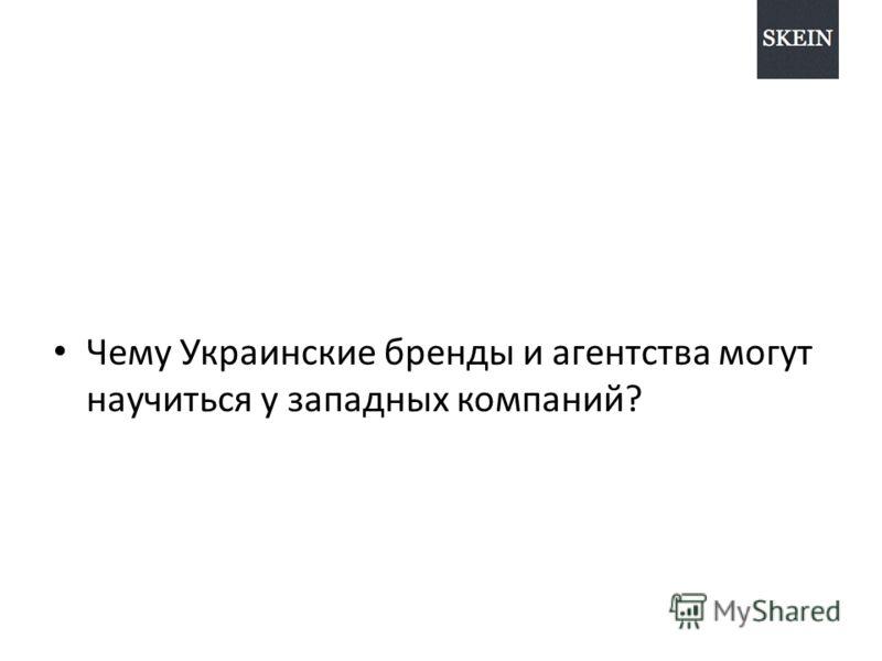 Чему Украинские бренды и агентства могут научиться у западных компаний?